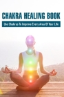 Chakra Healing Book: Use Chakras To Improve Every Area Of Your Life: Working Through Chakras Cover Image