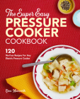 The Super Easy Pressure Cooker Cookbook: 120 No-Fuss Recipes for Any Electric Pressure Cooker Cover Image
