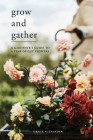 Grow and Gather: A gardener's guide to a year of cut flowers Cover Image