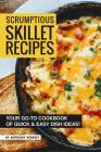 Scrumptious Skillet Recipes: Your Go-to Cookbook of Quick & Easy Dish Ideas! Cover Image
