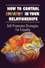 How To Control Empathy In Your Relationships: Self-Protection Strategies For Empaths: How To Cope With Being An Empath Cover Image