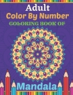 Adult Color By Number Coloring Book Of Mandala: Mandala Color By Number Coloring Pages for Peace and Relaxation Mandalas That are Supposed to Calm the Cover Image