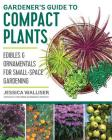 Gardener's Guide to Compact Plants: Edibles and Ornamentals for Small-Space Gardening Cover Image