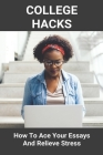 College Hacks: How To Ace Your Essays And Relieve Stress: How To Survive College Without Friends Cover Image