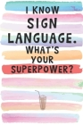 I Know Sign Language. What's Your Superpower?: Blank Lined Notebook Journal Gift for your Deaf, Mute Friend, Coworker Cover Image