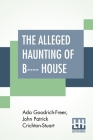 The Alleged Haunting Of B---- House: Including A Journal Edited By A. Goodrich-Freer (Miss X) And John, Marquess Of Bute Cover Image