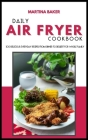 Daily Air Fryer Cookbook: 100 Delicious Everyday Recipes From Dinner to Dessert For Whole Family Cover Image