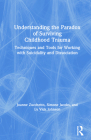 Understanding the Paradox of Surviving Childhood Trauma: Techniques and Tools for Working with Suicidality and Dissociation Cover Image