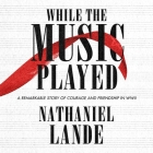 While the Music Played: A Remarkable Story of Courage and Friendship in WWII Cover Image