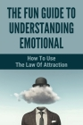 The Fun Guide To Understanding Emotional: How To Use The Law Of Attraction: How To Connect Spiritually Cover Image