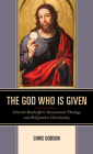 The God Who Is Given: Dietrich Bonhoeffer's Sacramental Theology and Religionless Christianity Cover Image