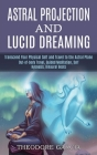 Astral Projection and Lucid Dreaming: Transcend Your Physical Self and Travel to the Astral Plane (Out-of-body Travel, Guided Meditation, Self Hypnosi Cover Image