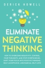 Eliminate Negative Thinking: How to Overcome Negativity, Control Your Thoughts, And Stop Overthinking. Shift Your Focus into Positive Thinking, Sel Cover Image