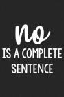 No Is a Complete Sentence: College Ruled Notebook - Better Than a Greeting Card - Gag Gifts For People You Love Cover Image