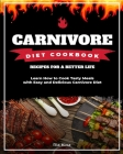 Carnivore Diet Cookbook: Learn How to Cook Tasty Meals with Easy and Delicious Carnivore Diet Recipes for a Better Life Cover Image