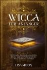 Wicca für Anfänger: Ein Leitfaden über Glauben, Geschichte, Rituale, Magie und Zaubersprüche der Wicca, um Hexerei auszuüben Cover Image