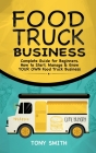 Food Truck Business: Complete Guide for Beginners. How to Start, Manage & Grow YOUR OWN Food Track Business Cover Image
