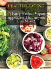 Healthy Eating - 63 Party-Perfect Vegan Appetizers That Anyone Can Make: Delicious Vegan Recipes - Cookbook In Italiano Contenente 63 Ricette Di Antip Cover Image