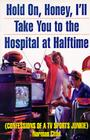 Hold On, Honey, I'll Take You to the Hospital at Halftime: Confessions of a TV Sports Junkie Cover Image