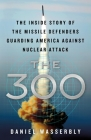 The 300: The Inside Story of the Missile Defenders Guarding America Against Nuclear Attack Cover Image