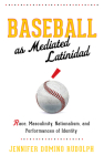 Baseball as Mediated Latinidad: Race, Masculinity, Nationalism, and Performances of Identity (Global Latin/o Americas) Cover Image
