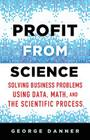 Profit from Science: Solving Business Problems Using Data, Math, and the Scientific Process Cover Image