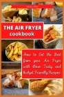 The Air Fryer Cookbook: How to Get the Best from your Air Fryer with these Tasty and Budget Friendly Recipes Cover Image