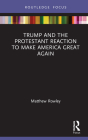 Trump and the Protestant Reaction to Make America Great Again (Routledge Focus on Religion) Cover Image