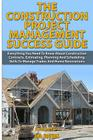 The Construction Project Management Success Guide: Everything You Need to Know about Construction Contracts, Estimating, Planning and Scheduling, Skil Cover Image