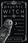 Psychic Witch: A Metaphysical Guide to Meditation, Magick & Manifestation Cover Image