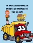 Mi primer libro grande de camiones de construcción para colorear: Libro para colorear de camiones grandes para niños de 2 a 4 y 4 a 8 años, niños o ni Cover Image
