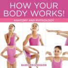 How Your Body Works! - Anatomy and Physiology Cover Image