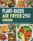 The Vegan Cookbook for Beginners: 250 Quick & Easy Everyday Recipes for Busy People on A Plant-Based Diet- 21-Day Plant-Based Meal Plan (Plant-Based D Cover Image