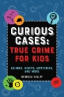 Curious Cases: True Crime for Kids: Hijinks, Heists, Mysteries, and More Cover Image