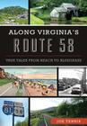 Along Virginia's Route 58: True Tales from Beach to Bluegrass (History & Guide) Cover Image