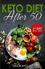 Keto Diet After 50: The Complete Guide to Ketogenic Diet for Men and Women Over 50 whit 21-Day Keto Meal Plan to Lose Weight and Stay Heal Cover Image