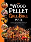The Wood Pellet Grill Bible: The Wood Pellet Smoker & Grill Cookbook with 250 Mouthwatering Recipes Plus Tips and Techniques for Beginners and Trae Cover Image