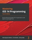 Mastering iOS 14 Programming - Fourth Edition: Build professional-grade iOS 14 applications with Swift 5.3 and Xcode 12.4 Cover Image