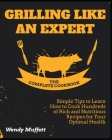 Grilling Like an Expert [The Complete Cookbook: Simple Tips to Learn How to Cook Hundreds of Rich and Nutritious Recipes for Your Optimal Health Cover Image