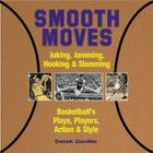 Smooth Moves: Junking, Jamming, Hooking & Slamming Basketball's Plays, Players, Action & Style Cover Image