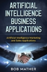 Artificial Intelligence Business Applications: Artificial Intelligence Marketing and Sales Applications Cover Image