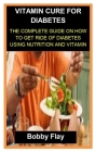 Vitamin Cure for Diabetes: Vitamin Cure for Diabetes: The Complete Guide on How to Get Ride of Diabetes Using Nutrition and Vitamin Cover Image