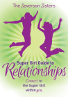 The Severson Sisters Super Girl Guide To: Relationships: Connect to the Super Girl Within You Cover Image