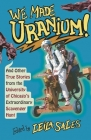 We Made Uranium!: And Other True Stories from the University of Chicago's Extraordinary Scavenger Hunt Cover Image