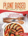 The Plant Based Diet Cookbook For Beginners: Healthy Recipes To Prepare Flavorful Dishes for all the Family Cover Image