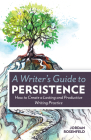 A Writer's Guide To Persistence: How to Create a Lasting and Productive Writing Practice Cover Image