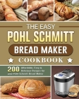 The Easy Pohl Schmitt Bread Maker Cookbook: 200 Affordable, Easy & Delicious Recipes for your Pohl Schmitt Bread Maker Cover Image