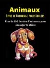 Animaux Livre de Coloriage Pour Adultes: Plus de 100 dessins d'animaux anti-stress- Un livre de coloriage génial pour les adultes Cover Image