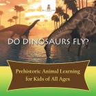 Do Dinosaurs Fly? Prehistoric Animal Learning for Kids of All Ages Cover Image
