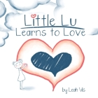 Little Lu Learns to Love: A Children's Book about Love and Kindness (Creative Kids #2) Cover Image
